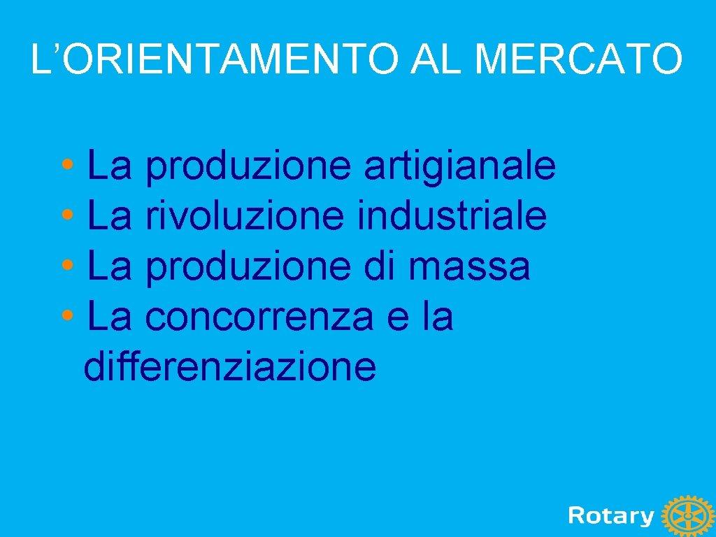 L'ORIENTAMENTO AL MERCATO • La produzione artigianale • La rivoluzione industriale • La produzione