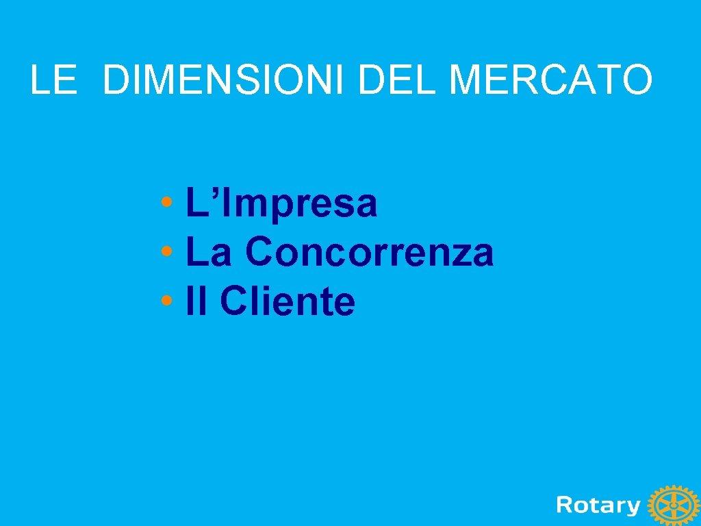 LE DIMENSIONI DEL MERCATO • L'Impresa • La Concorrenza • Il Cliente