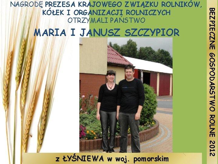 MARIA I JANUSZ SZCZYPIOR z ŁYŚNIEWA w woj. pomorskim BEZPIECZNE GOSPODARSTWO ROLNE 2012 NAGRODĘ