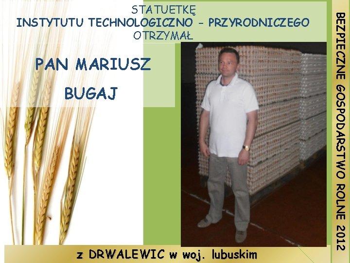PAN MARIUSZ BUGAJ z DRWALEWIC w woj. lubuskim BEZPIECZNE GOSPODARSTWO ROLNE 2012 STATUETKĘ INSTYTUTU