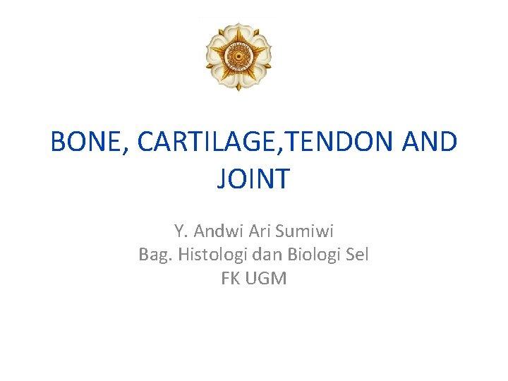 BONE, CARTILAGE, TENDON AND JOINT Y. Andwi Ari Sumiwi Bag. Histologi dan Biologi Sel