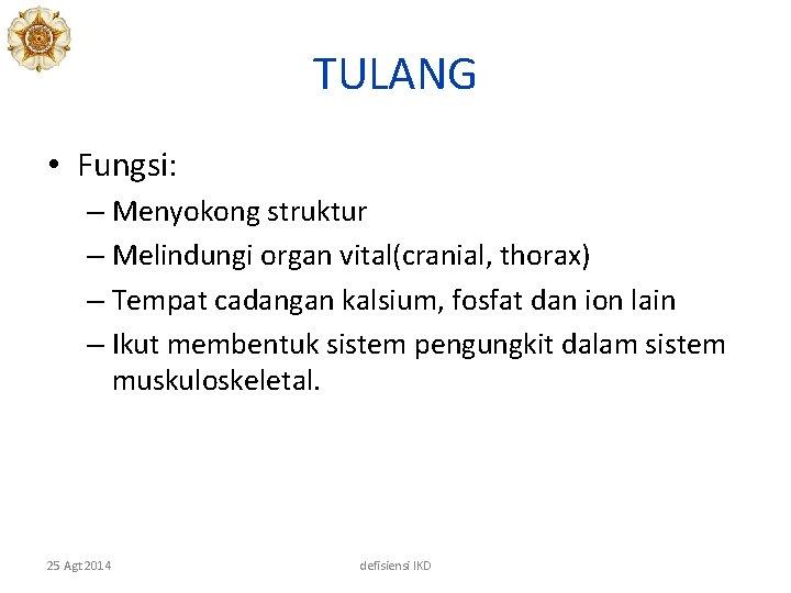 TULANG • Fungsi: – Menyokong struktur – Melindungi organ vital(cranial, thorax) – Tempat cadangan