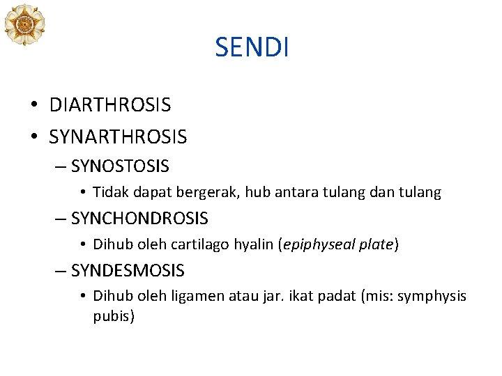 SENDI • DIARTHROSIS • SYNARTHROSIS – SYNOSTOSIS • Tidak dapat bergerak, hub antara tulang