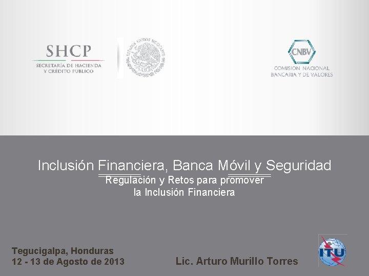 Inclusión Financiera, Banca Móvil y Seguridad Regulación y Retos para promover la Inclusión Financiera