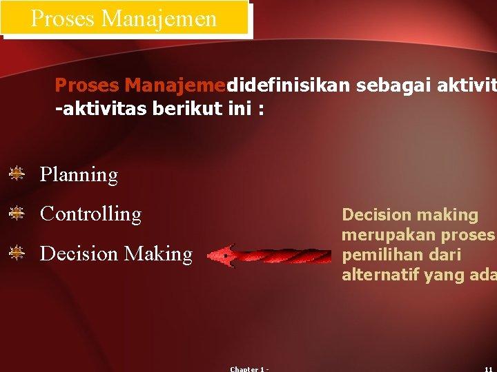 Proses Manajemen didefinisikan sebagai aktivit -aktivitas berikut ini : Planning Controlling Decision Making Decision