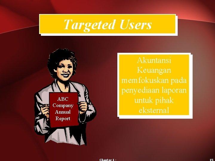 Targeted Users ABC Company Annual Report Akuntansi Keuangan memfokuskan pada penyediaan laporan untuk pihak