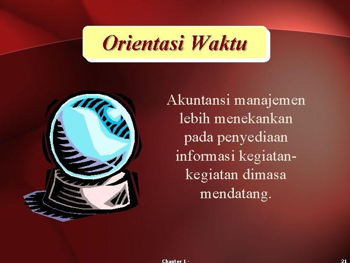 Orientasi Waktu Akuntansi manajemen lebih menekankan pada penyediaan informasi kegiatan dimasa mendatang.