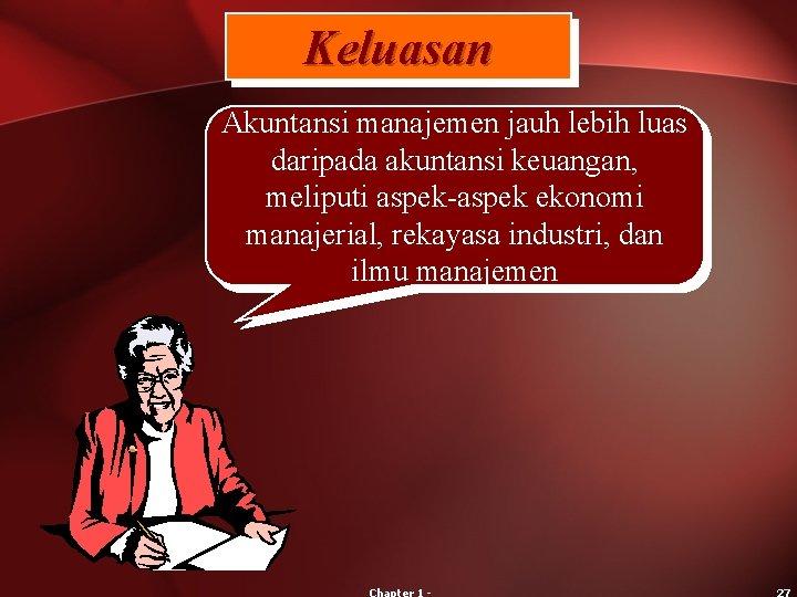 Keluasan Akuntansi manajemen jauh lebih luas daripada akuntansi keuangan, meliputi aspek-aspek ekonomi manajerial, rekayasa