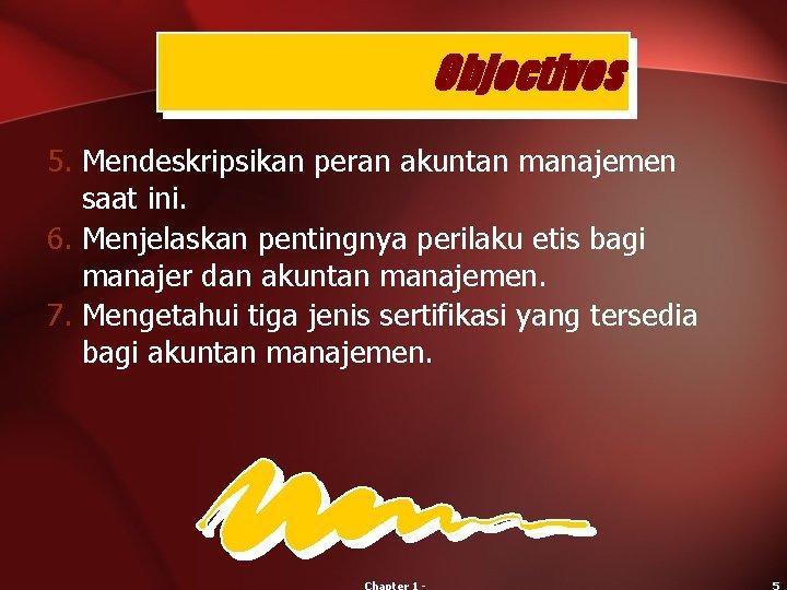 Objectives 5. Mendeskripsikan peran akuntan manajemen saat ini. 6. Menjelaskan pentingnya perilaku etis bagi