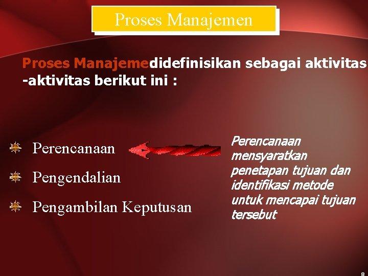 Proses Manajemen didefinisikan sebagai aktivitas -aktivitas berikut ini : Perencanaan Pengendalian Pengambilan Keputusan Perencanaan