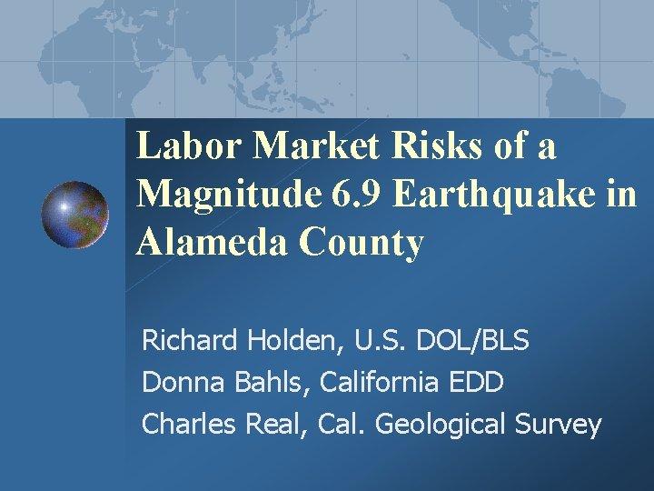 Labor Market Risks of a Magnitude 6. 9 Earthquake in Alameda County Richard Holden,