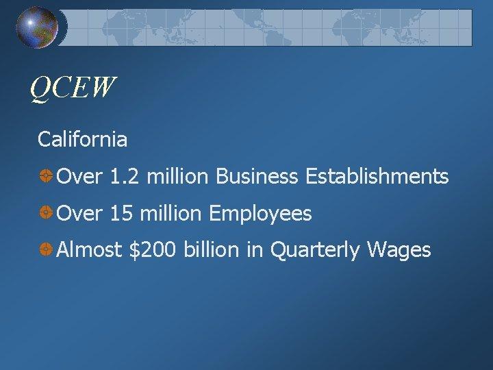 QCEW California Over 1. 2 million Business Establishments Over 15 million Employees Almost $200