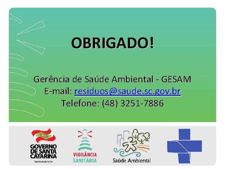 OBRIGADO! Gerência de Saúde Ambiental - GESAM E-mail: residuos@saude. sc. gov. br Telefone: (48)