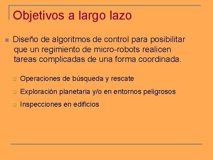 Objetivos a largo lazo n Diseño de algoritmos de control para posibilitar que un