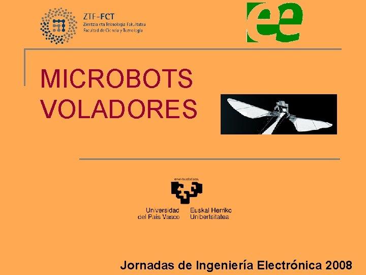 MICROBOTS VOLADORES Jornadas de Ingeniería Electrónica 2008