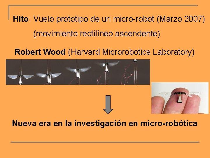 Hito: Vuelo prototipo de un micro-robot (Marzo 2007) (movimiento rectilíneo ascendente) Robert Wood (Harvard