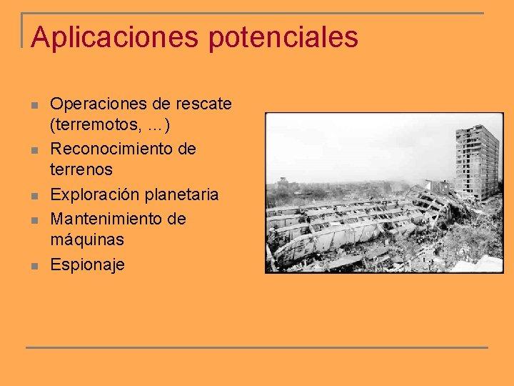 Aplicaciones potenciales n n n Operaciones de rescate (terremotos, …) Reconocimiento de terrenos Exploración