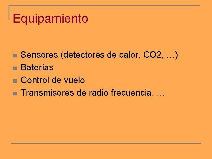 Equipamiento n n Sensores (detectores de calor, CO 2, …) Baterías Control de vuelo
