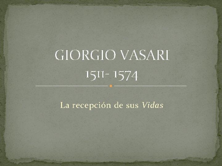 GIORGIO VASARI 1511 - 1574 La recepción de sus Vidas