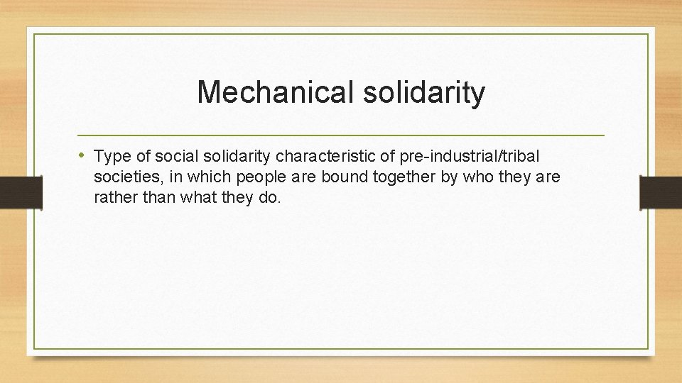 Mechanical solidarity • Type of social solidarity characteristic of pre-industrial/tribal societies, in which people