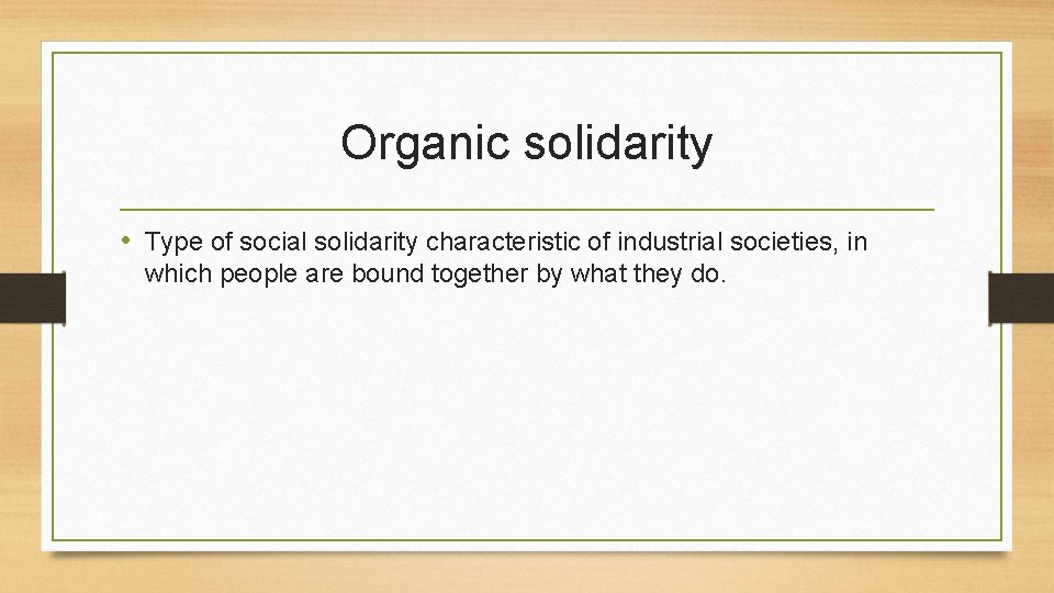 Organic solidarity • Type of social solidarity characteristic of industrial societies, in which people