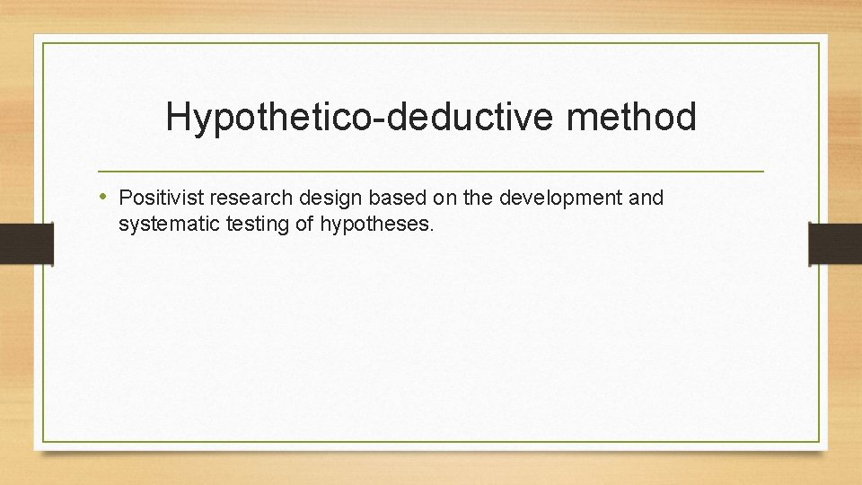 Hypothetico-deductive method • Positivist research design based on the development and systematic testing of