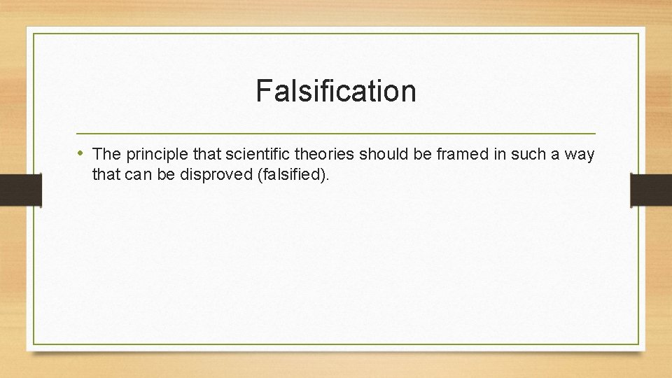 Falsification • The principle that scientific theories should be framed in such a way