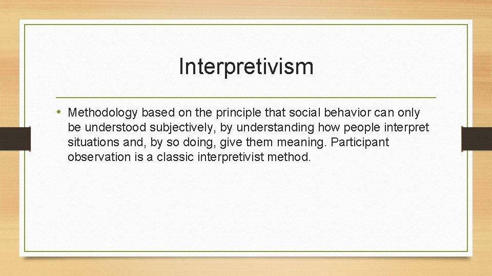 Interpretivism • Methodology based on the principle that social behavior can only be understood
