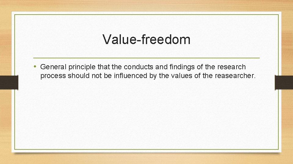 Value-freedom • General principle that the conducts and findings of the research process should