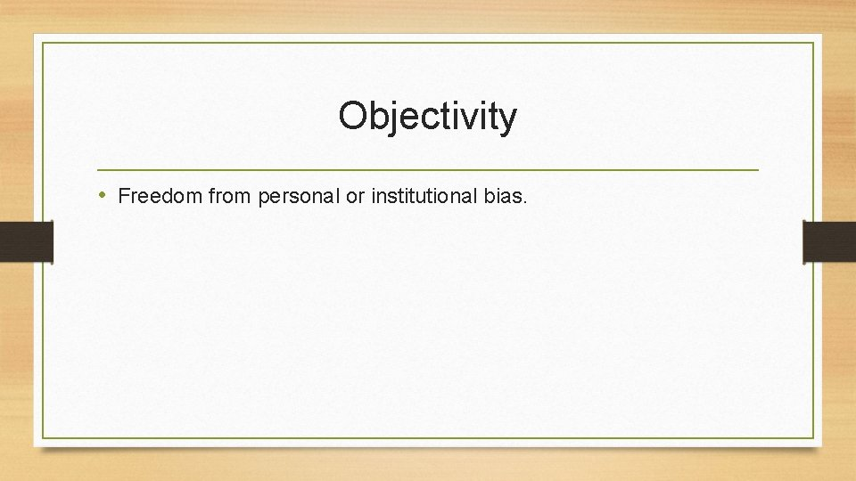 Objectivity • Freedom from personal or institutional bias.