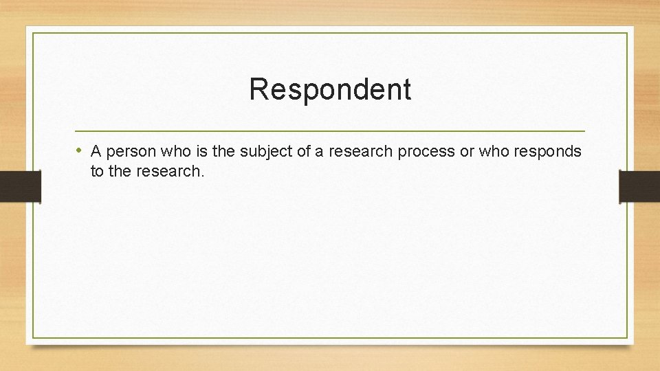 Respondent • A person who is the subject of a research process or who