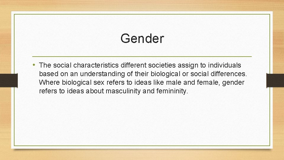 Gender • The social characteristics different societies assign to individuals based on an understanding