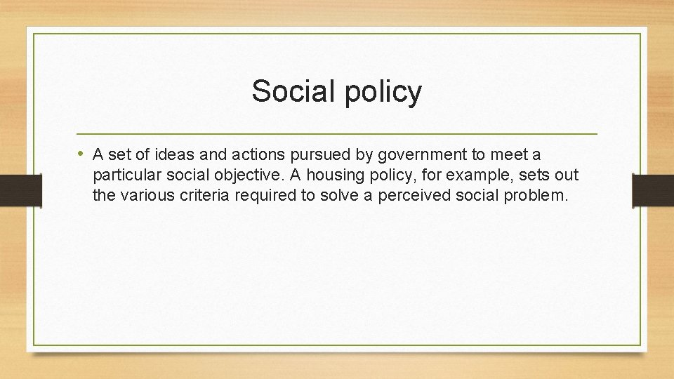 Social policy • A set of ideas and actions pursued by government to meet