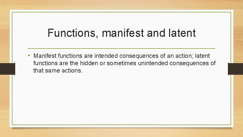 Functions, manifest and latent • Manifest functions are intended consequences of an action; latent