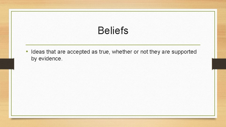 Beliefs • Ideas that are accepted as true, whether or not they are supported