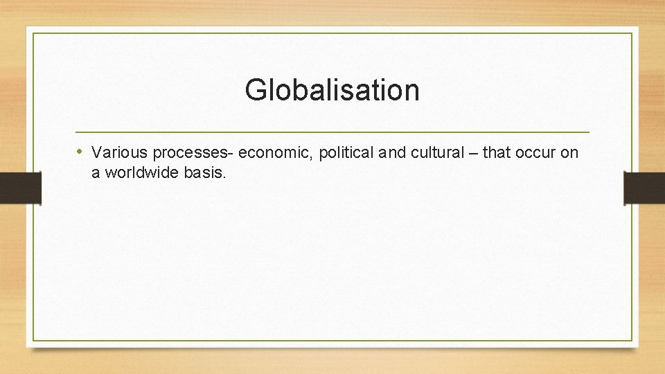 Globalisation • Various processes- economic, political and cultural – that occur on a worldwide