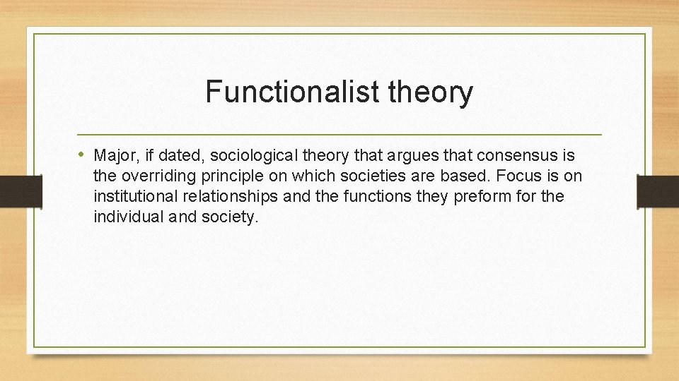 Functionalist theory • Major, if dated, sociological theory that argues that consensus is the
