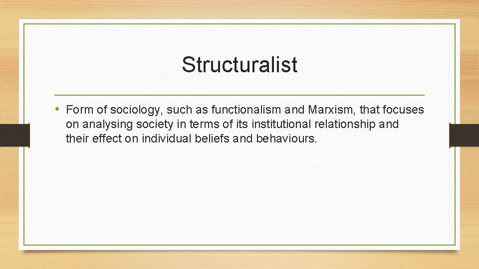Structuralist • Form of sociology, such as functionalism and Marxism, that focuses on analysing
