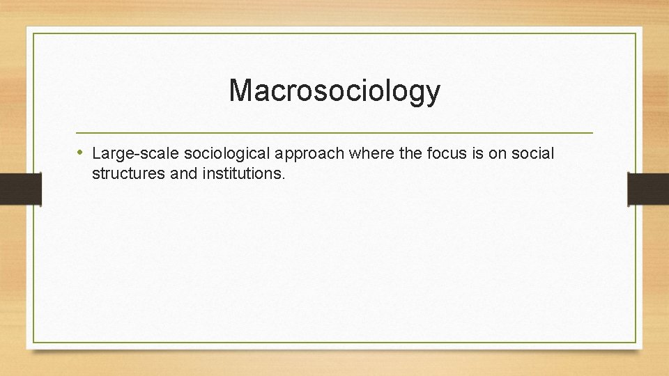 Macrosociology • Large-scale sociological approach where the focus is on social structures and institutions.