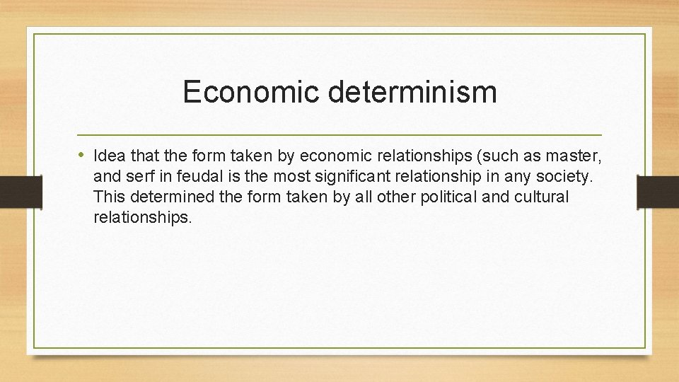 Economic determinism • Idea that the form taken by economic relationships (such as master,