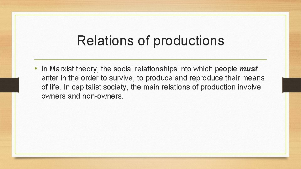 Relations of productions • In Marxist theory, the social relationships into which people must