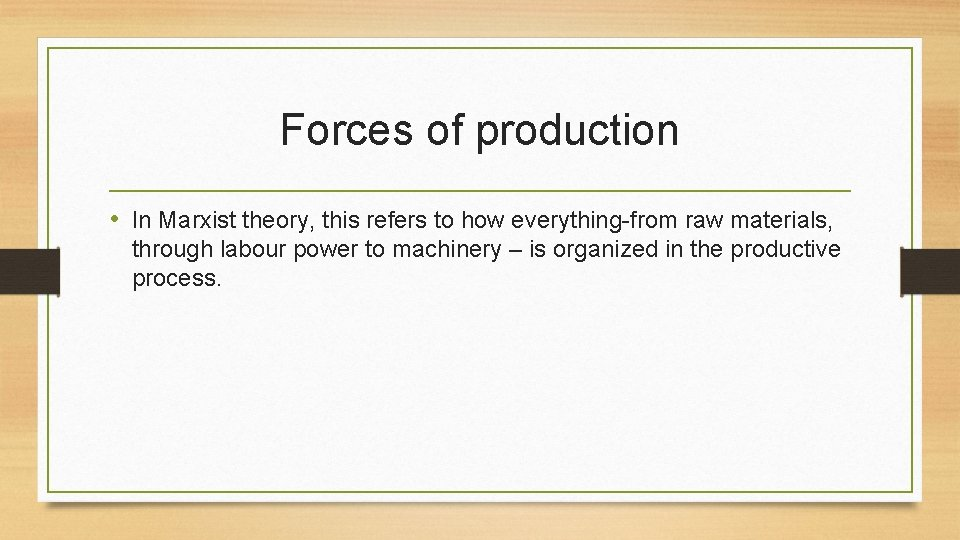 Forces of production • In Marxist theory, this refers to how everything-from raw materials,