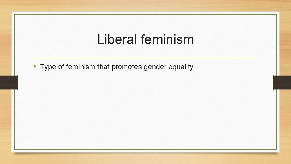Liberal feminism • Type of feminism that promotes gender equality.