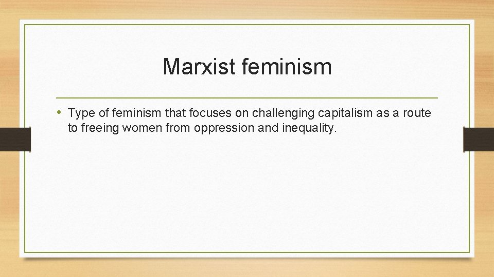 Marxist feminism • Type of feminism that focuses on challenging capitalism as a route