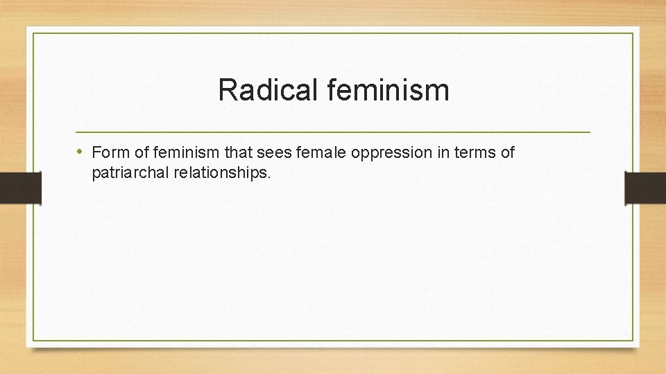Radical feminism • Form of feminism that sees female oppression in terms of patriarchal