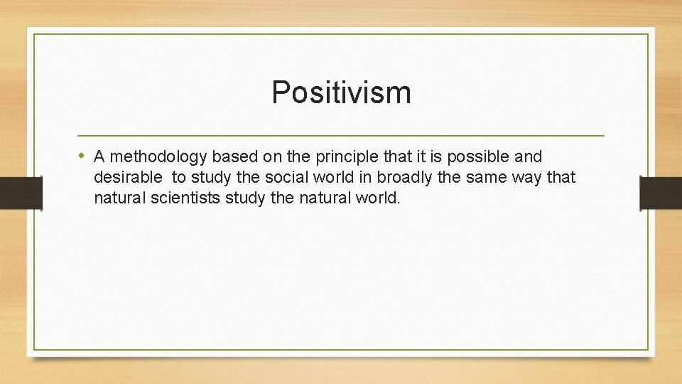 Positivism • A methodology based on the principle that it is possible and desirable