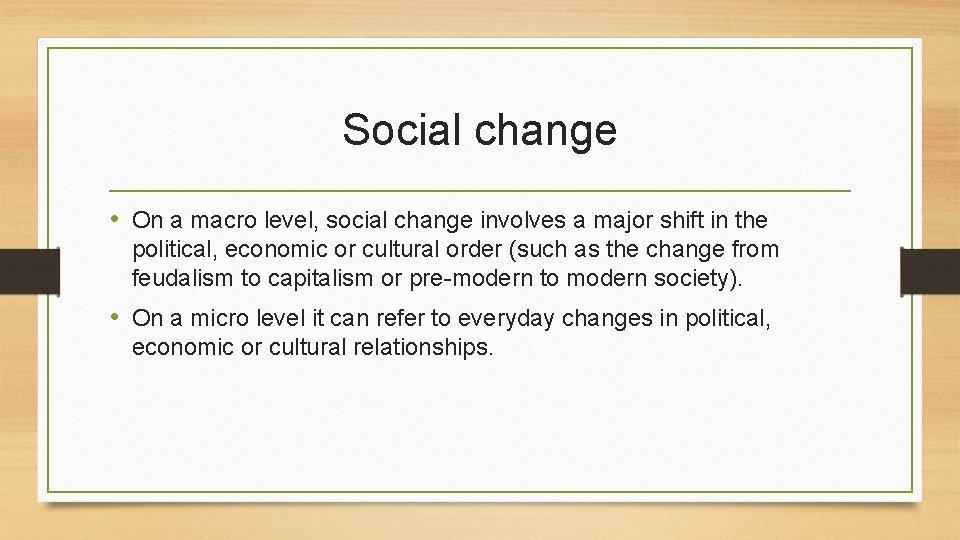 Social change • On a macro level, social change involves a major shift in