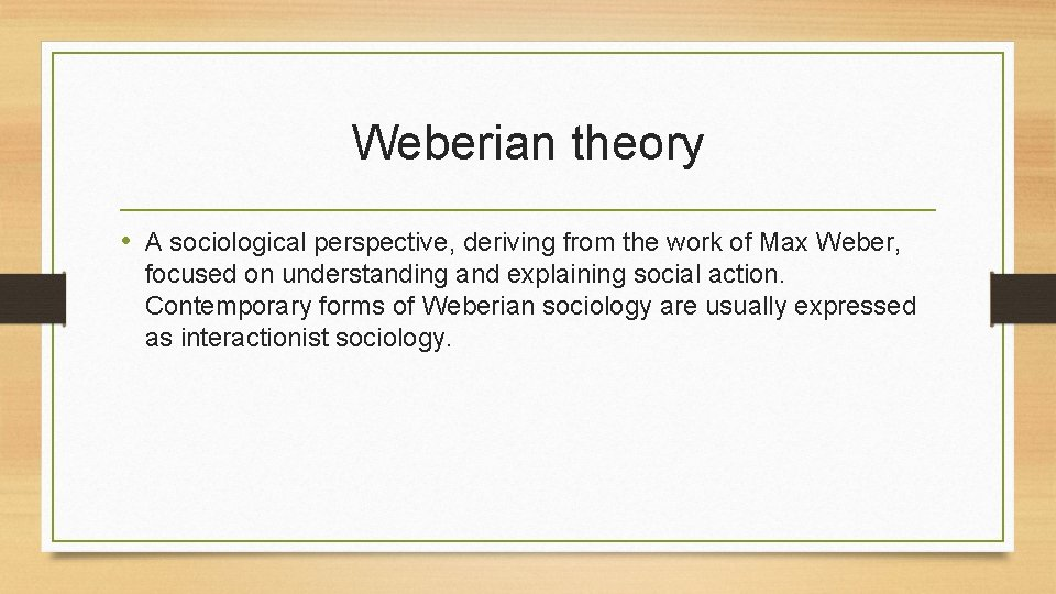 Weberian theory • A sociological perspective, deriving from the work of Max Weber, focused