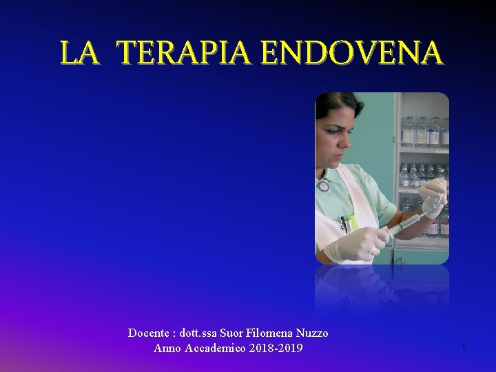 LA TERAPIA ENDOVENA Docente : dott. ssa Suor Filomena Nuzzo Anno Accademico 2018 -2019