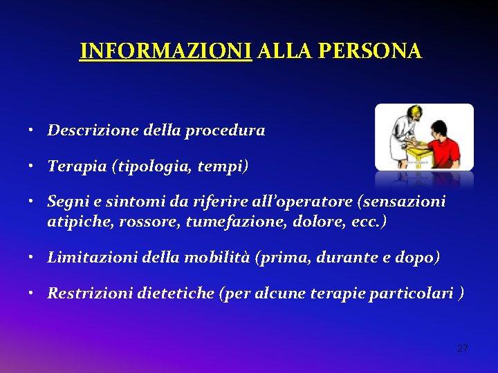 INFORMAZIONI ALLA PERSONA • Descrizione della procedura • Terapia (tipologia, tempi) • Segni e